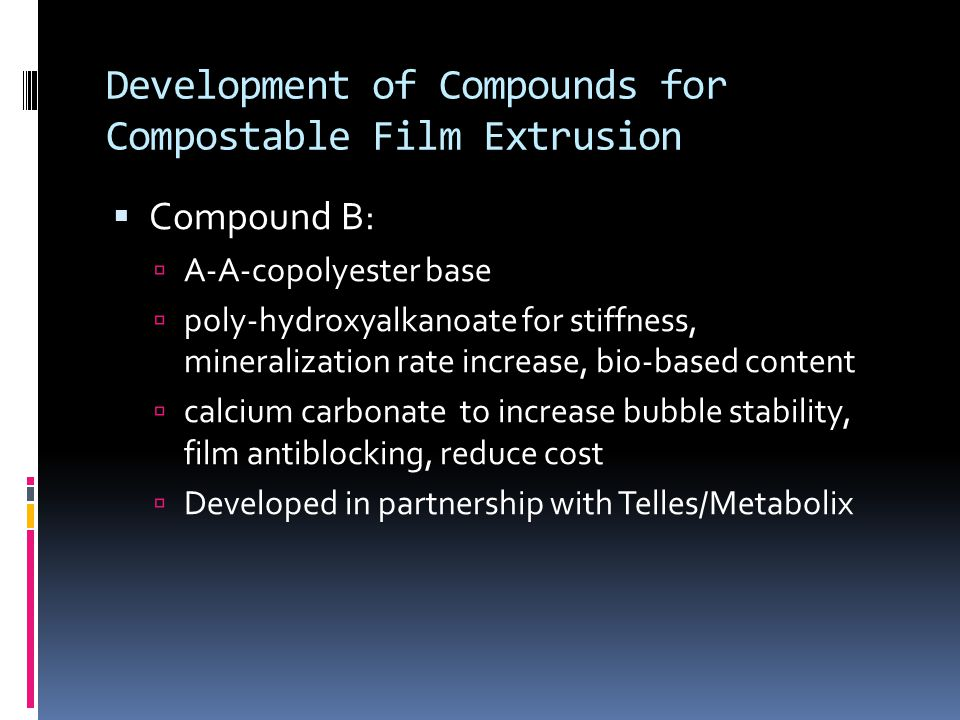 Development of Compounds for Compostable Film Extrusion  Compound B:  A-A-copolyester base  poly-hydroxyalkanoate for stiffness, mineralization rate increase, bio-based content  calcium carbonate to increase bubble stability, film antiblocking, reduce cost  Developed in partnership with Telles/Metabolix
