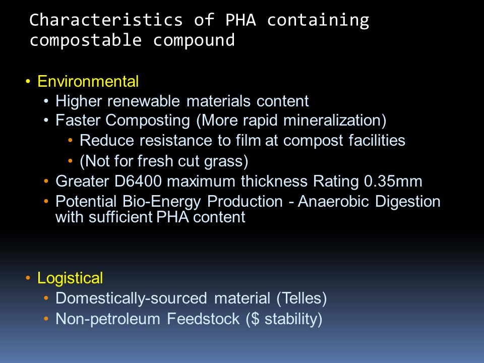Environmental Higher renewable materials content Faster Composting (More rapid mineralization) Reduce resistance to film at compost facilities (Not for fresh cut grass) Greater D6400 maximum thickness Rating 0.35mm Potential Bio-Energy Production - Anaerobic Digestion with sufficient PHA content Logistical Domestically-sourced material (Telles) Non-petroleum Feedstock ($ stability) Characteristics of PHA containing compostable compound