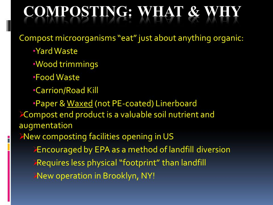 Compost microorganisms eat just about anything organic: Yard Waste Wood trimmings Food Waste Carrion/Road Kill Paper & Waxed (not PE-coated) Linerboard  Compost end product is a valuable soil nutrient and augmentation  New composting facilities opening in US  Encouraged by EPA as a method of landfill diversion  Requires less physical footprint than landfill  New operation in Brooklyn, NY!