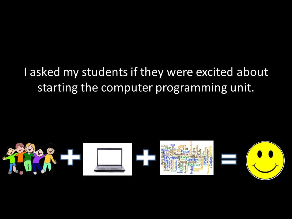 I asked my students if they were excited about starting the computer programming unit.