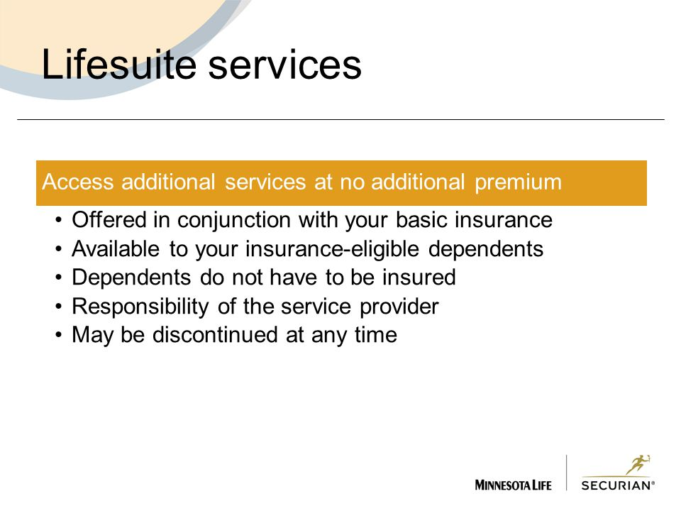 Lifesuite services Access additional services at no additional premium Offered in conjunction with your basic insurance Available to your insurance-eligible dependents Dependents do not have to be insured Responsibility of the service provider May be discontinued at any time