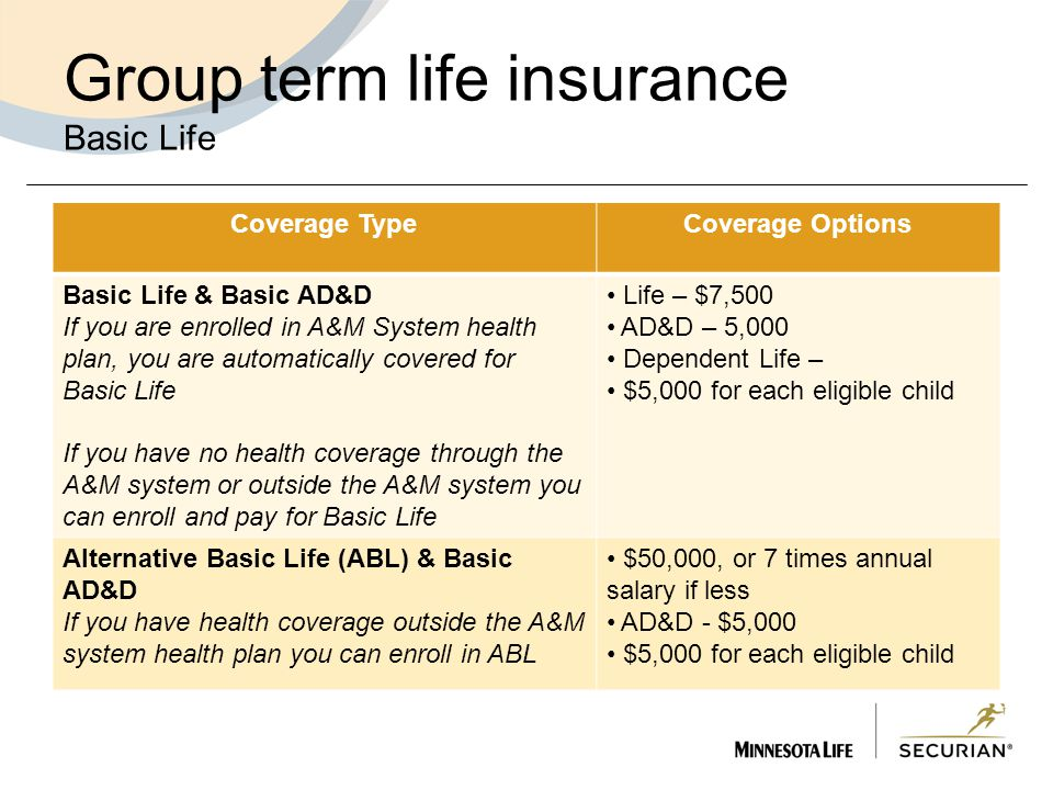 Group term life insurance Basic Life Coverage TypeCoverage Options Basic Life & Basic AD&D If you are enrolled in A&M System health plan, you are automatically covered for Basic Life If you have no health coverage through the A&M system or outside the A&M system you can enroll and pay for Basic Life Life – $7,500 AD&D – 5,000 Dependent Life – $5,000 for each eligible child Alternative Basic Life (ABL) & Basic AD&D If you have health coverage outside the A&M system health plan you can enroll in ABL $50,000, or 7 times annual salary if less AD&D - $5,000 $5,000 for each eligible child