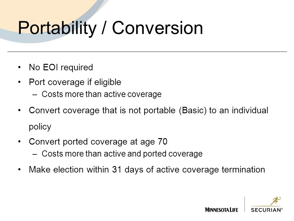 Portability / Conversion No EOI required Port coverage if eligible –Costs more than active coverage Convert coverage that is not portable (Basic) to an individual policy Convert ported coverage at age 70 –Costs more than active and ported coverage Make election within 31 days of active coverage termination