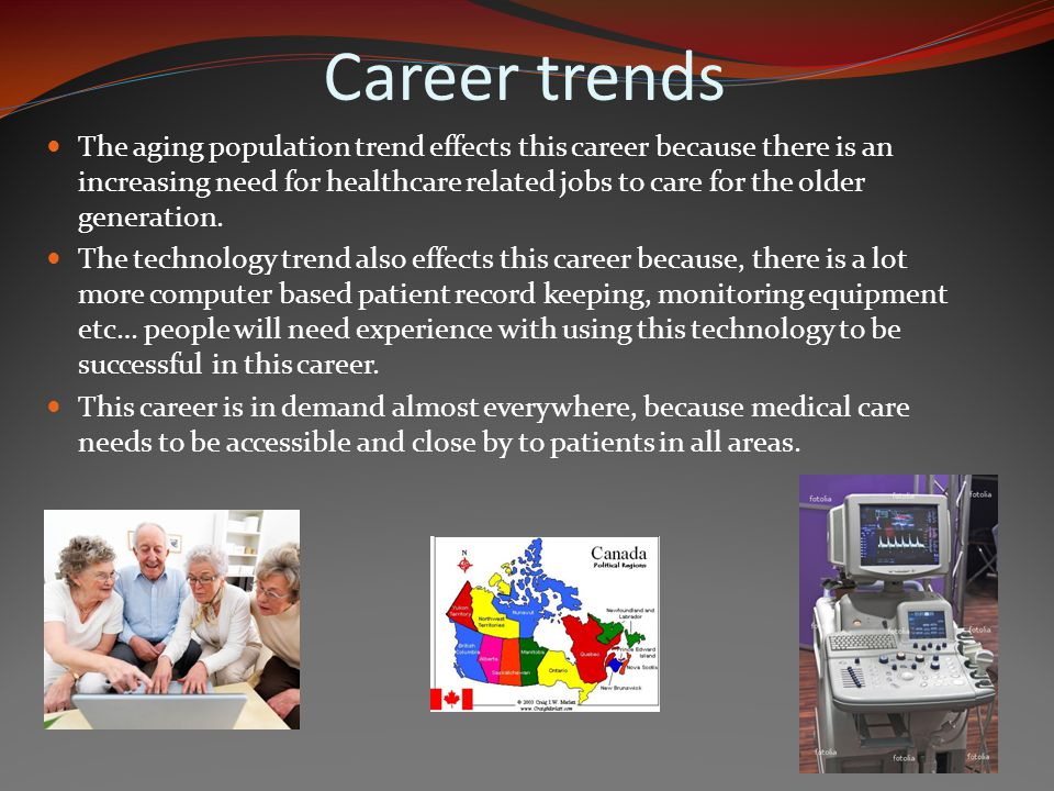 Career trends The aging population trend effects this career because there is an increasing need for healthcare related jobs to care for the older generation.