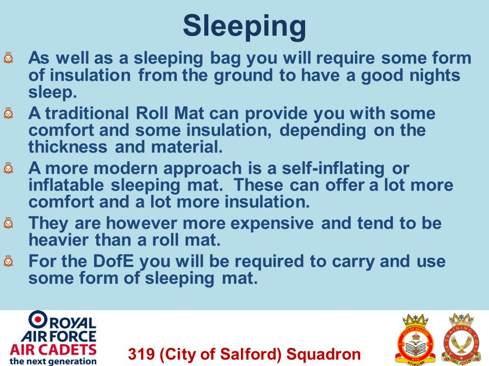 319 (City of Salford) Squadron Sleeping As well as a sleeping bag you will require some form of insulation from the ground to have a good nights sleep