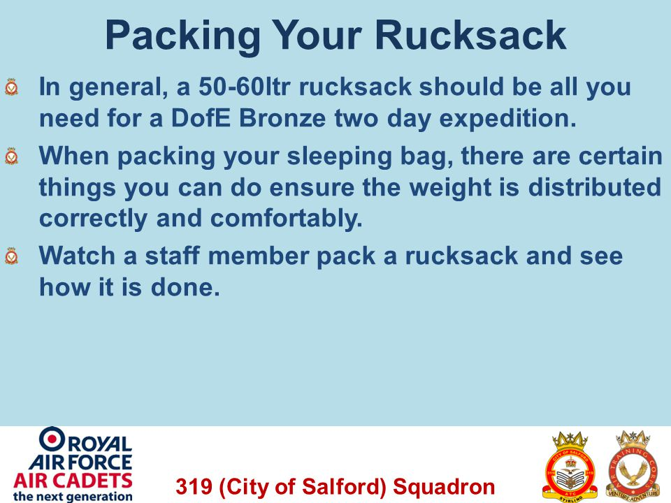 319 (City of Salford) Squadron Packing Your Rucksack In general, a 50-60ltr rucksack should be all you need for a DofE Bronze two day expedition. When