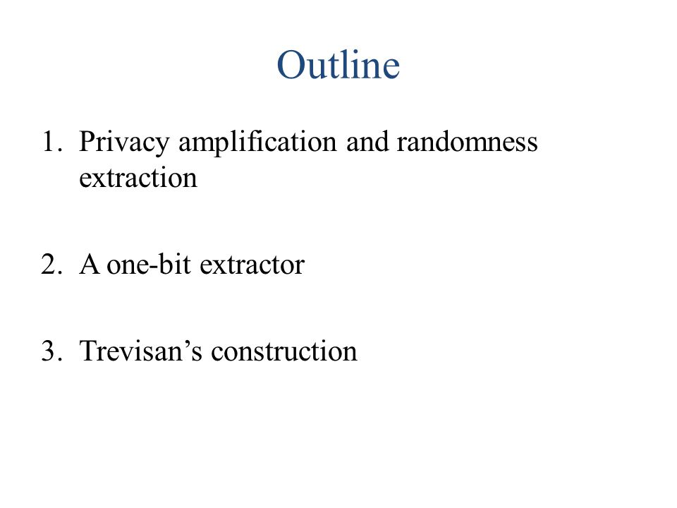 Outline 1.Privacy amplification and randomness extraction 2.A one-bit extractor 3.Trevisan's construction