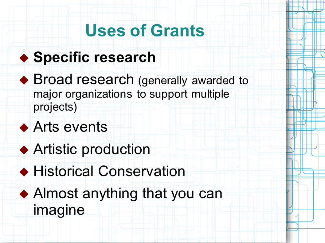 Uses of Grants  Specific research  Broad research (generally awarded to major organizations to support multiple projects)  Arts events  Artistic production  Historical Conservation  Almost anything that you can imagine