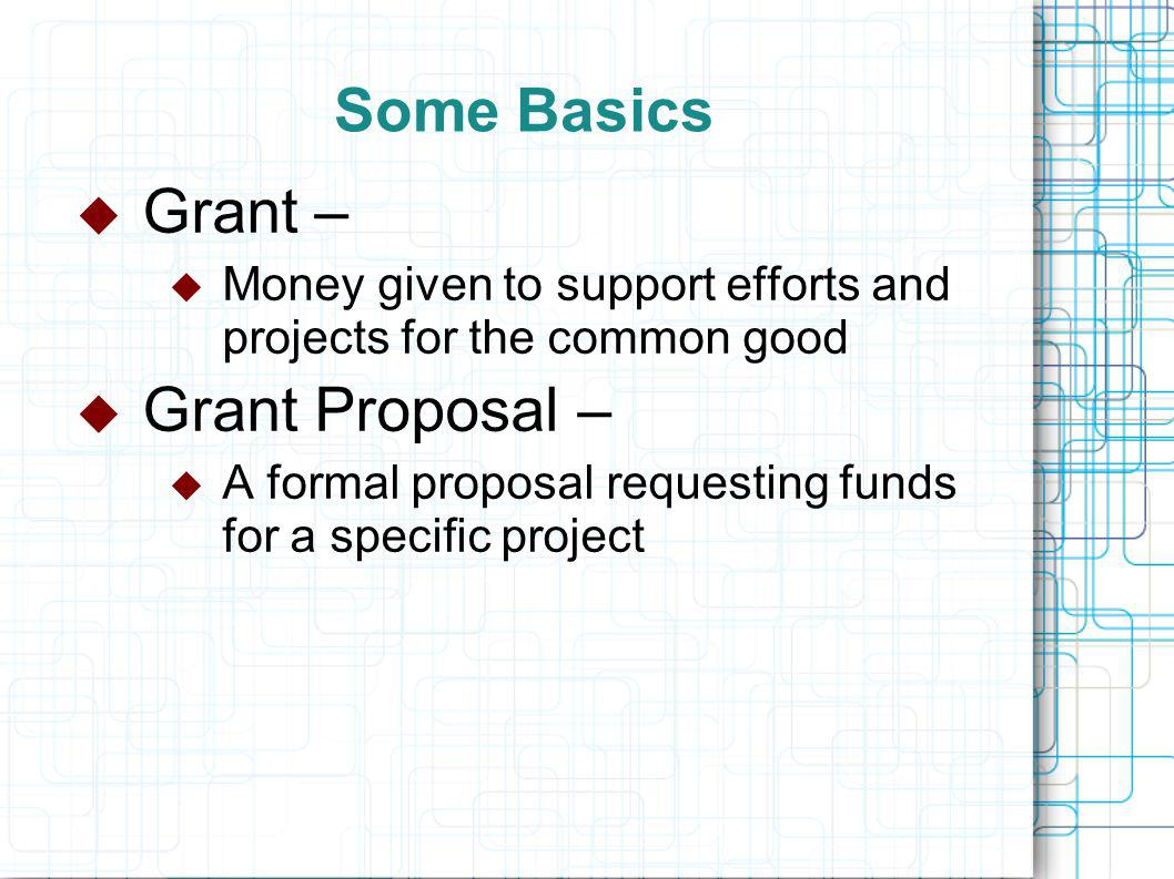 Some Basics  Grant –  Money given to support efforts and projects for the common good  Grant Proposal –  A formal proposal requesting funds for a specific project