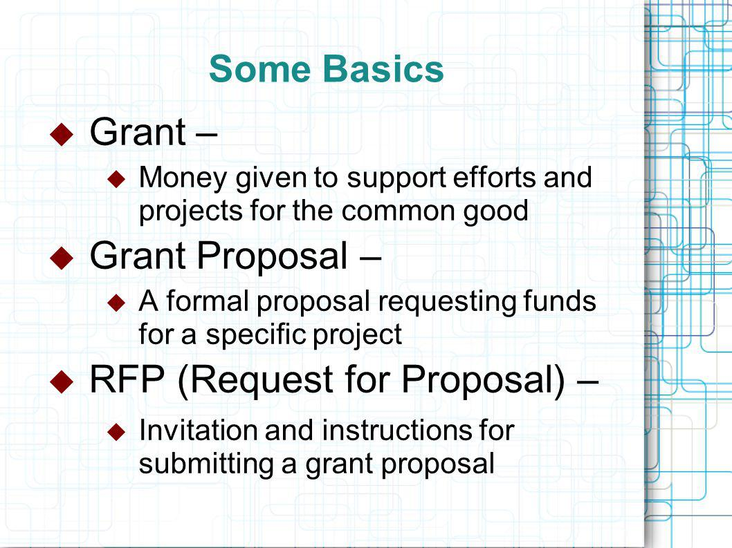 Some Basics  Grant –  Money given to support efforts and projects for the common good  Grant Proposal –  A formal proposal requesting funds for a specific project  RFP (Request for Proposal) –  Invitation and instructions for submitting a grant proposal