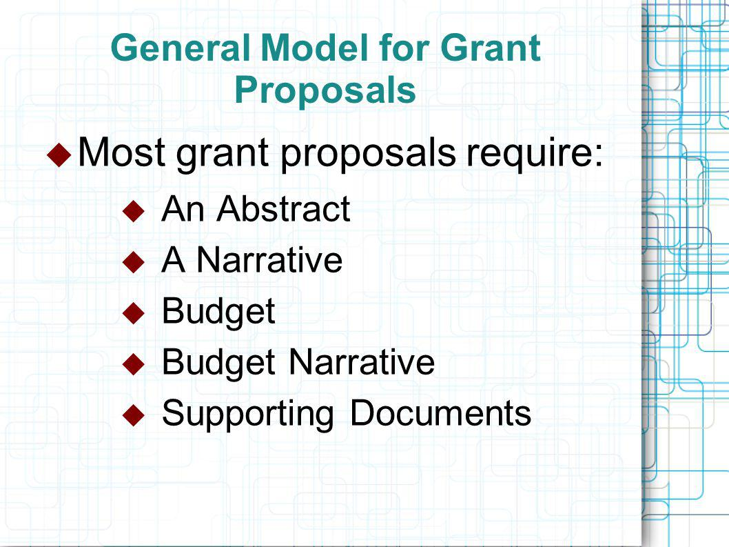General Model for Grant Proposals  Most grant proposals require:  An Abstract  A Narrative  Budget  Budget Narrative  Supporting Documents