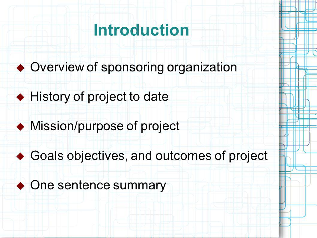 Introduction  Overview of sponsoring organization  History of project to date  Mission/purpose of project  Goals objectives, and outcomes of project  One sentence summary