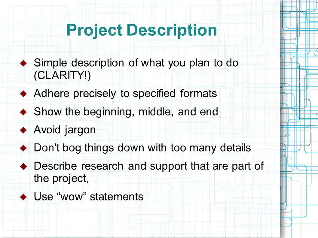Project Description  Simple description of what you plan to do (CLARITY!)  Adhere precisely to specified formats  Show the beginning, middle, and end  Avoid jargon  Don t bog things down with too many details  Describe research and support that are part of the project,  Use wow statements