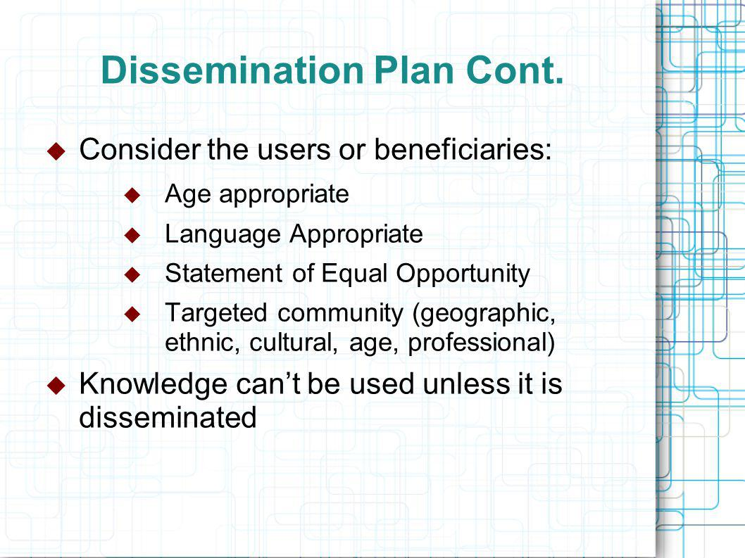 Dissemination Plan Cont.  Consider the users or beneficiaries:  Age appropriate  Language Appropriate  Statement of Equal Opportunity  Targeted c