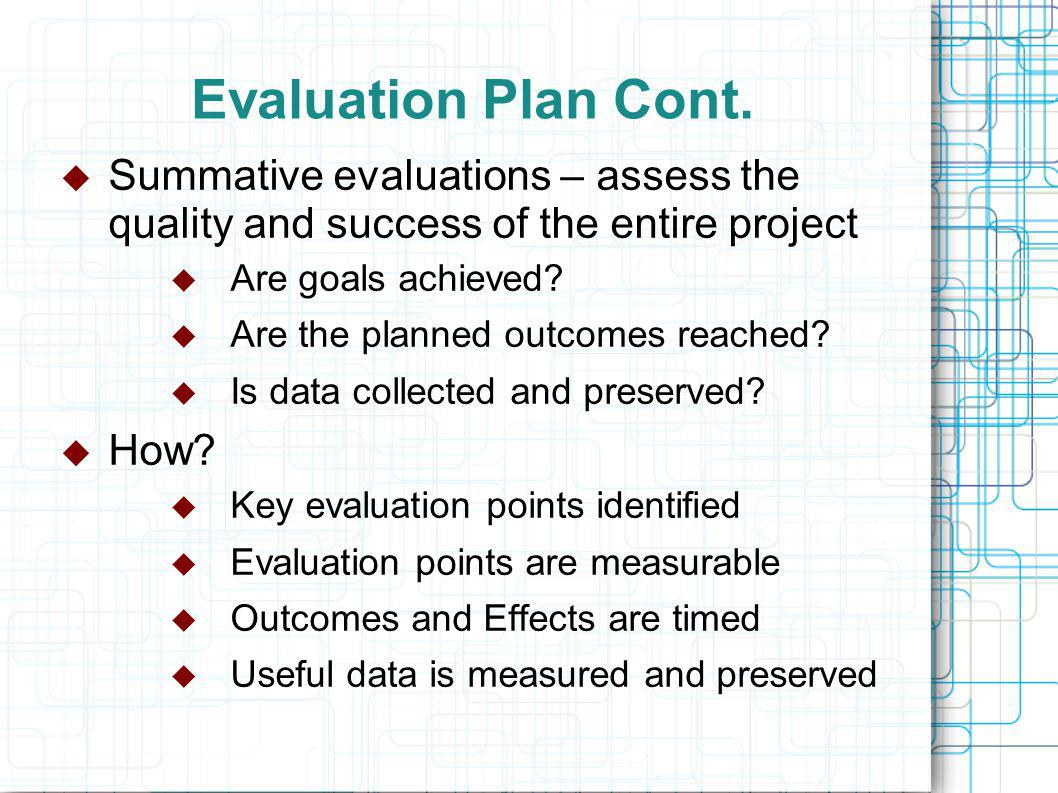 Evaluation Plan Cont.  Summative evaluations – assess the quality and success of the entire project  Are goals achieved?  Are the planned outcomes