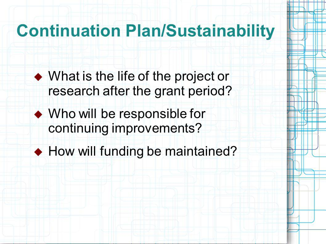 Continuation Plan/Sustainability  What is the life of the project or research after the grant period.