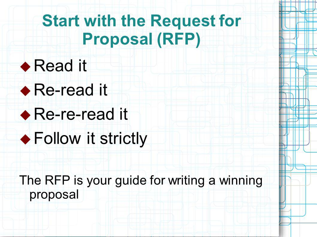 Start with the Request for Proposal (RFP)  Read it  Re-read it  Re-re-read it  Follow it strictly The RFP is your guide for writing a winning proposal