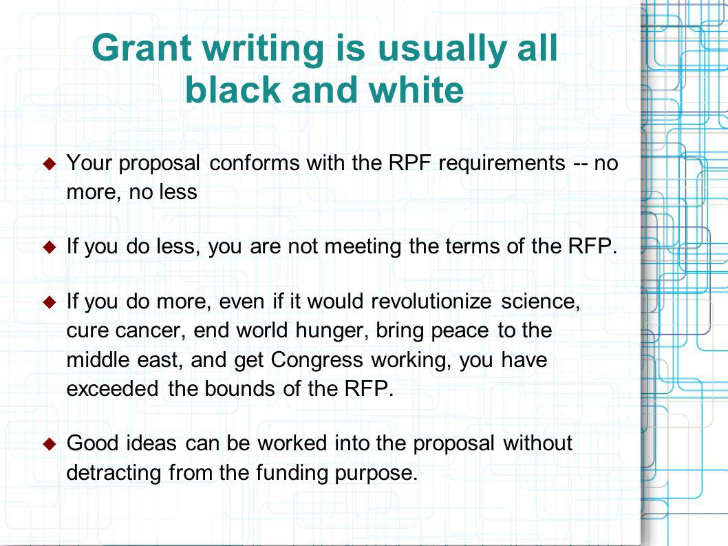Grant writing is usually all black and white  Your proposal conforms with the RPF requirements -- no more, no less  If you do less, you are not meeting the terms of the RFP.