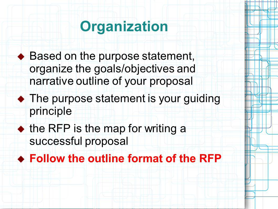 Organization  Based on the purpose statement, organize the goals/objectives and narrative outline of your proposal  The purpose statement is your guiding principle  the RFP is the map for writing a successful proposal  Follow the outline format of the RFP