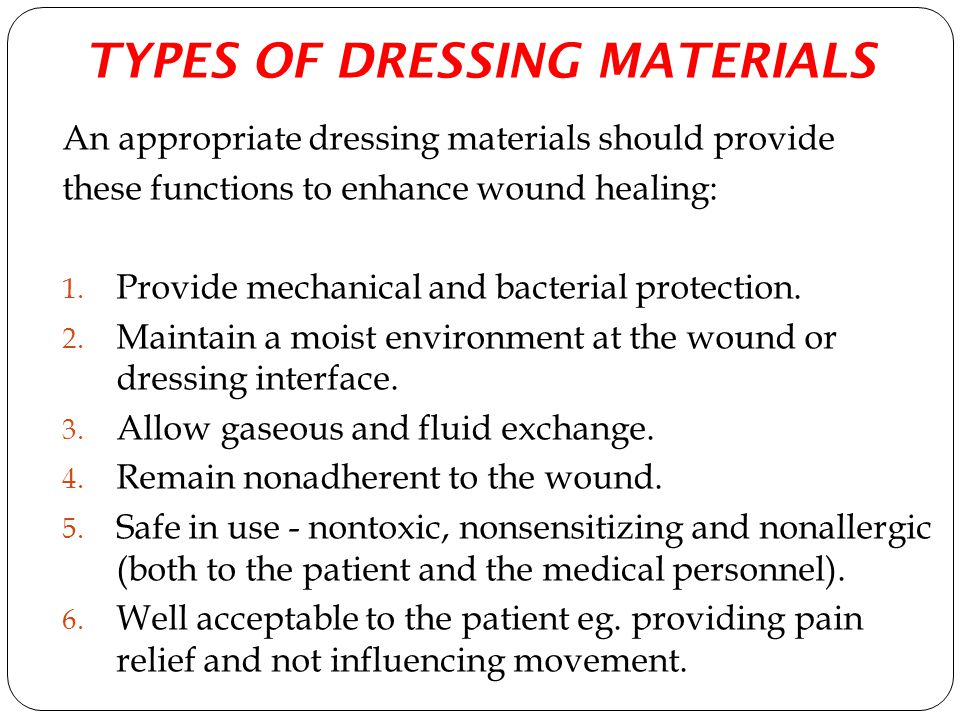 TYPES OF DRESSING MATERIALS An appropriate dressing materials should provide these functions to enhance wound healing: 1. Provide mechanical and bacte