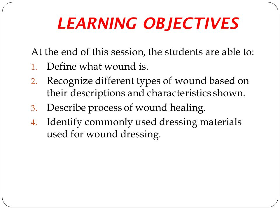LEARNING OBJECTIVES At the end of this session, the students are able to: 1. Define what wound is. 2. Recognize different types of wound based on thei