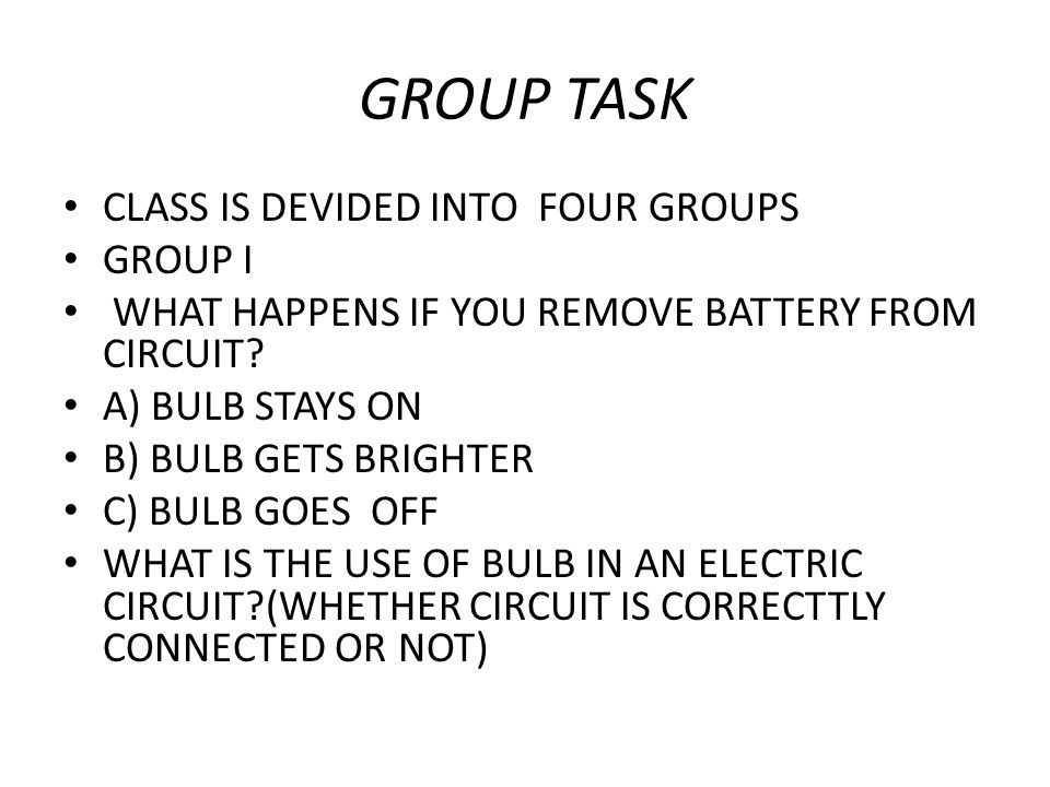 GROUP TASK CLASS IS DEVIDED INTO FOUR GROUPS GROUP I WHAT HAPPENS IF YOU REMOVE BATTERY FROM CIRCUIT? A) BULB STAYS ON B) BULB GETS BRIGHTER C) BULB G