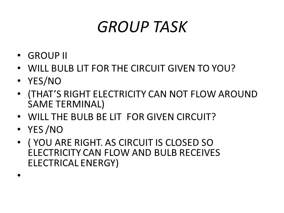 GROUP TASK GROUP II WILL BULB LIT FOR THE CIRCUIT GIVEN TO YOU? YES/NO (THAT'S RIGHT ELECTRICITY CAN NOT FLOW AROUND SAME TERMINAL) WILL THE BULB BE L