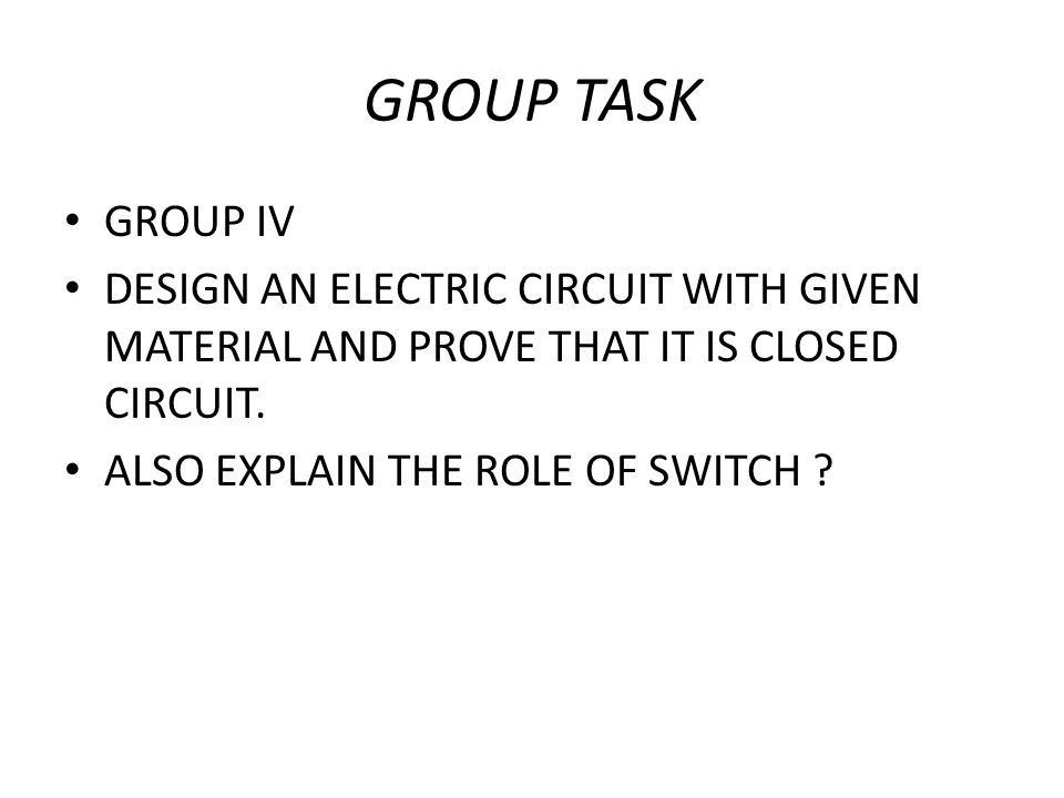 GROUP TASK GROUP IV DESIGN AN ELECTRIC CIRCUIT WITH GIVEN MATERIAL AND PROVE THAT IT IS CLOSED CIRCUIT. ALSO EXPLAIN THE ROLE OF SWITCH ?