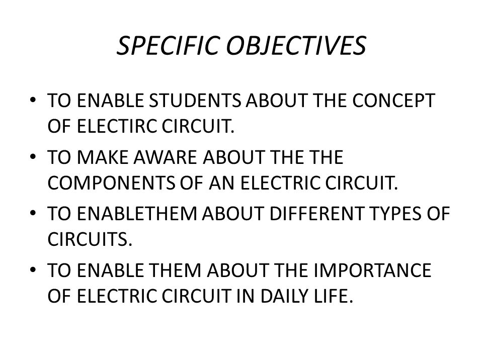 SPECIFIC OBJECTIVES TO ENABLE STUDENTS ABOUT THE CONCEPT OF ELECTIRC CIRCUIT. TO MAKE AWARE ABOUT THE THE COMPONENTS OF AN ELECTRIC CIRCUIT. TO ENABLE