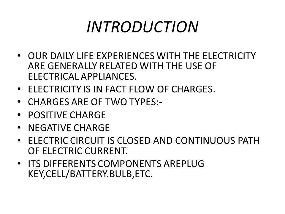 INTRODUCTION OUR DAILY LIFE EXPERIENCES WITH THE ELECTRICITY ARE GENERALLY RELATED WITH THE USE OF ELECTRICAL APPLIANCES. ELECTRICITY IS IN FACT FLOW