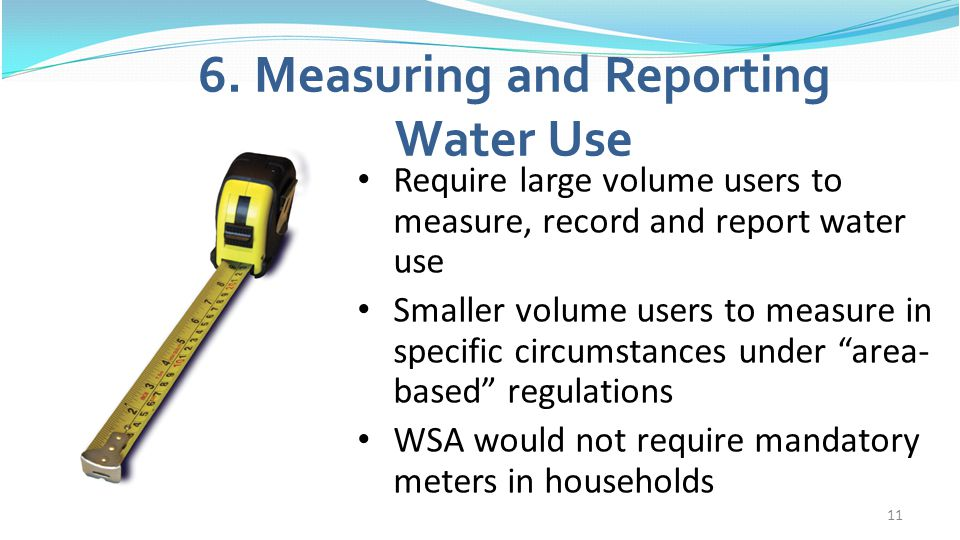 11 6. Measuring and Reporting Water Use Require large volume users to measure, record and report water use Smaller volume users to measure in specific