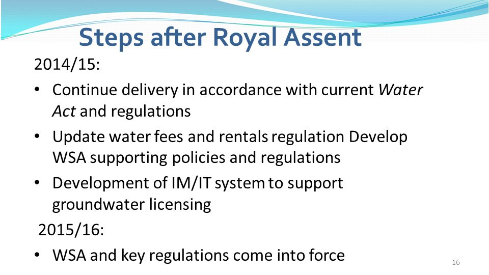 16 Steps after Royal Assent 2014/15: Continue delivery in accordance with current Water Act and regulations Update water fees and rentals regulation D