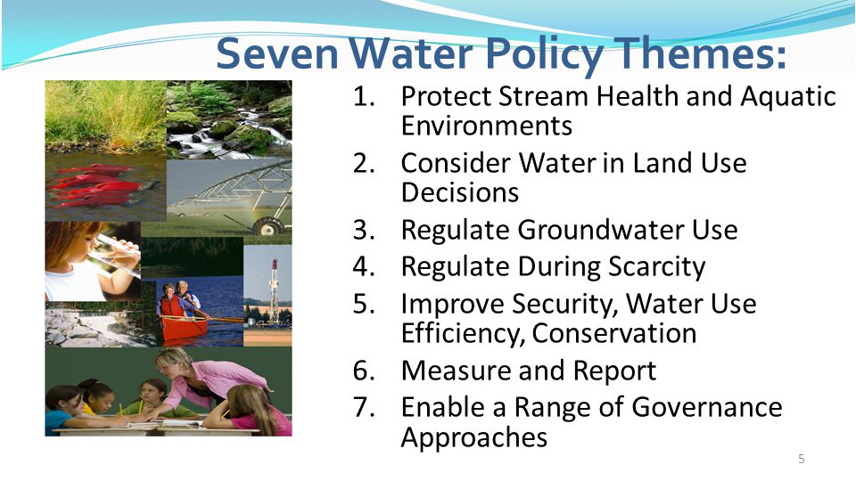 5 Seven Water Policy Themes: 1.Protect Stream Health and Aquatic Environments 2.Consider Water in Land Use Decisions 3.Regulate Groundwater Use 4.Regu