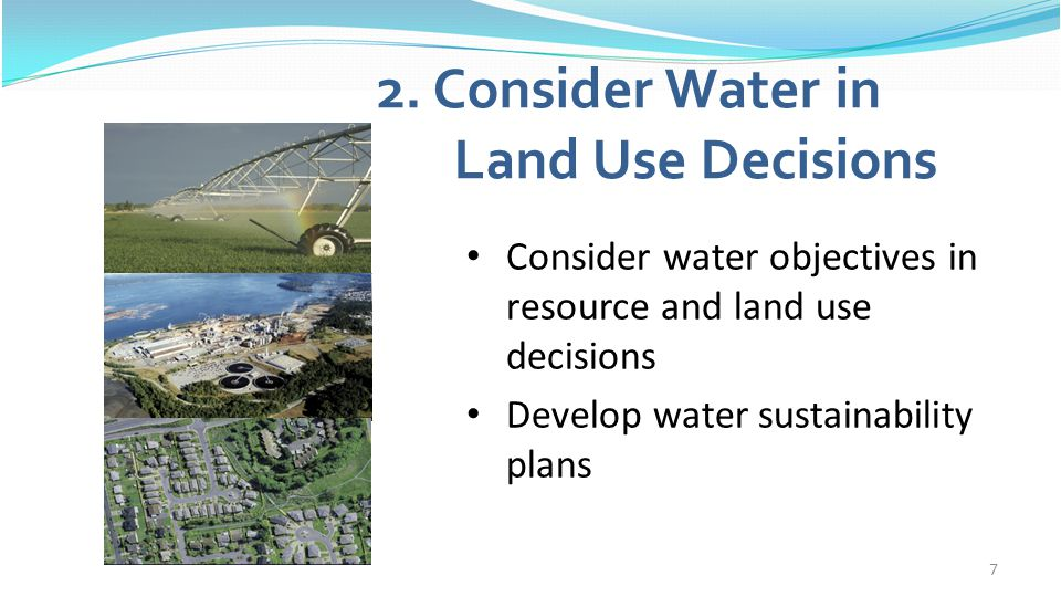 7 2. Consider Water in Land Use Decisions Consider water objectives in resource and land use decisions Develop water sustainability plans