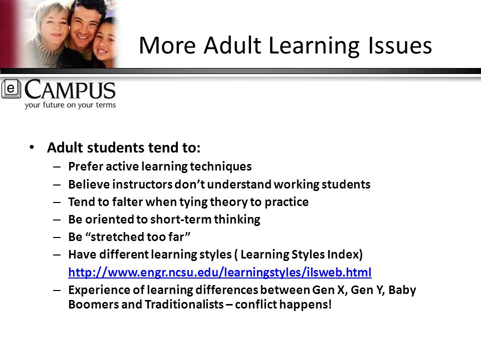 More Adult Learning Issues Adult students tend to: – Prefer active learning techniques – Believe instructors don't understand working students – Tend to falter when tying theory to practice – Be oriented to short-term thinking – Be stretched too far – Have different learning styles ( Learning Styles Index) http://www.engr.ncsu.edu/learningstyles/ilsweb.html – Experience of learning differences between Gen X, Gen Y, Baby Boomers and Traditionalists – conflict happens!