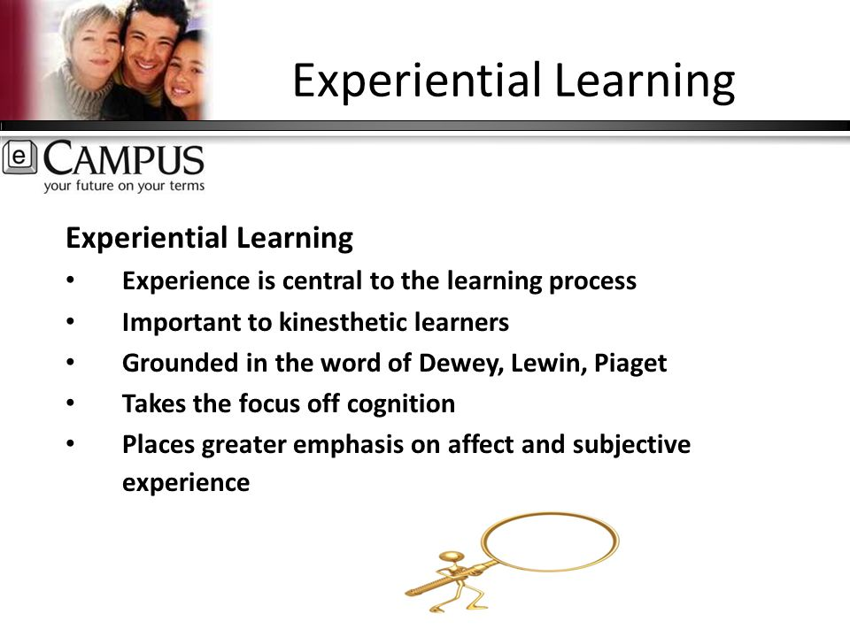 Experiential Learning Experience is central to the learning process Important to kinesthetic learners Grounded in the word of Dewey, Lewin, Piaget Takes the focus off cognition Places greater emphasis on affect and subjective experience