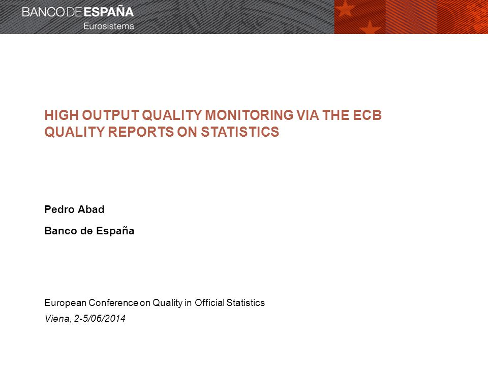 HIGH OUTPUT QUALITY MONITORING VIA THE ECB QUALITY REPORTS ON STATISTICS Pedro Abad Banco de España European Conference on Quality in Official Statistics Viena, 2-5/06/2014