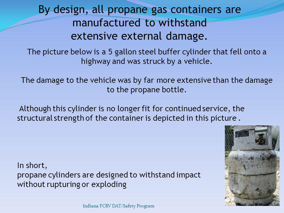 By design, all propane gas containers are manufactured to withstand extensive external damage.