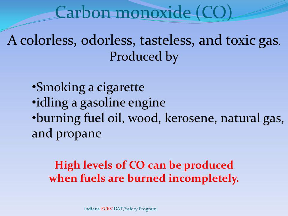 Carbon monoxide (CO) A colorless, odorless, tasteless, and toxic gas.