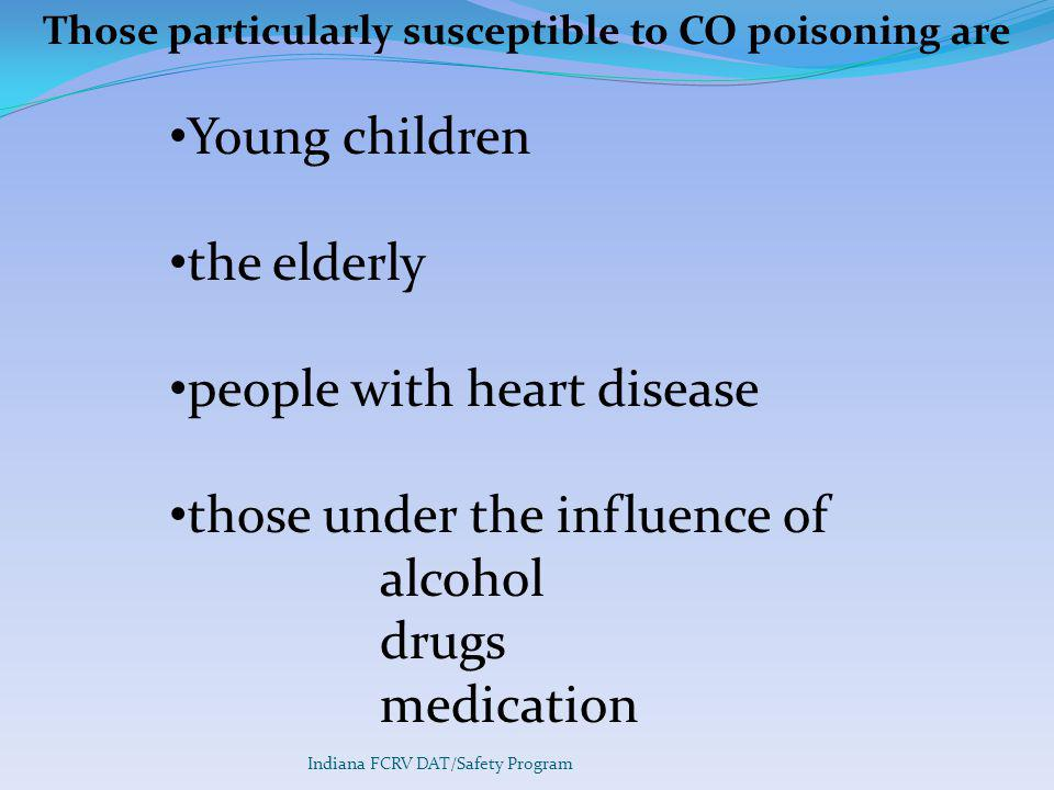 Indiana FCRV DAT/Safety Program Those particularly susceptible to CO poisoning are Young children the elderly people with heart disease those under the influence of alcohol drugs medication