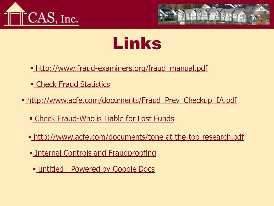 Links  http://www.fraud-examiners.org/fraud_manual.pdf http://www.fraud-examiners.org/fraud_manual.pdf  Check Fraud Statistics Check Fraud Statistics  Check Fraud-Who is Liable for Lost Funds Check Fraud-Who is Liable for Lost Funds  Internal Controls and Fraudproofing Internal Controls and Fraudproofing  http://www.acfe.com/documents/Fraud_Prev_Checkup_IA.pdf http://www.acfe.com/documents/Fraud_Prev_Checkup_IA.pdf  http://www.acfe.com/documents/tone-at-the-top-research.pdf http://www.acfe.com/documents/tone-at-the-top-research.pdf  untitled - Powered by Google Docs untitled - Powered by Google Docs