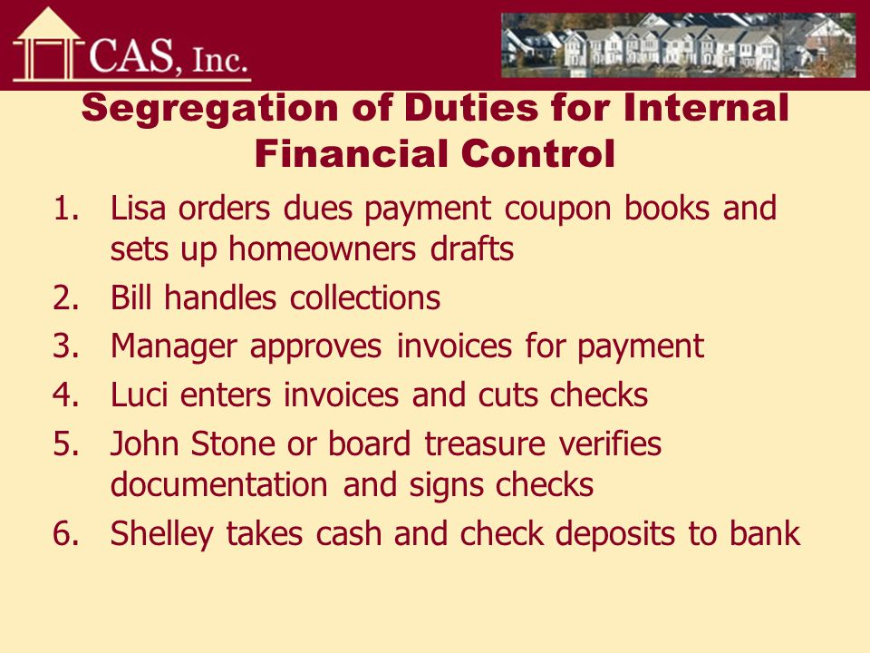 Segregation of Duties for Internal Financial Control 1.Lisa orders dues payment coupon books and sets up homeowners drafts 2.Bill handles collections 3.Manager approves invoices for payment 4.Luci enters invoices and cuts checks 5.John Stone or board treasure verifies documentation and signs checks 6.Shelley takes cash and check deposits to bank