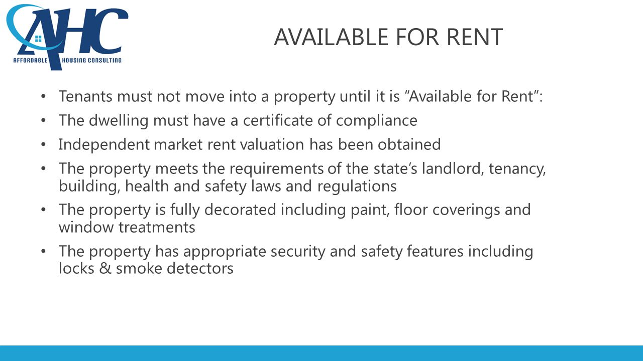 AVAILABLE FOR RENT Tenants must not move into a property until it is Available for Rent : The dwelling must have a certificate of compliance Independent market rent valuation has been obtained The property meets the requirements of the state's landlord, tenancy, building, health and safety laws and regulations The property is fully decorated including paint, floor coverings and window treatments The property has appropriate security and safety features including locks & smoke detectors