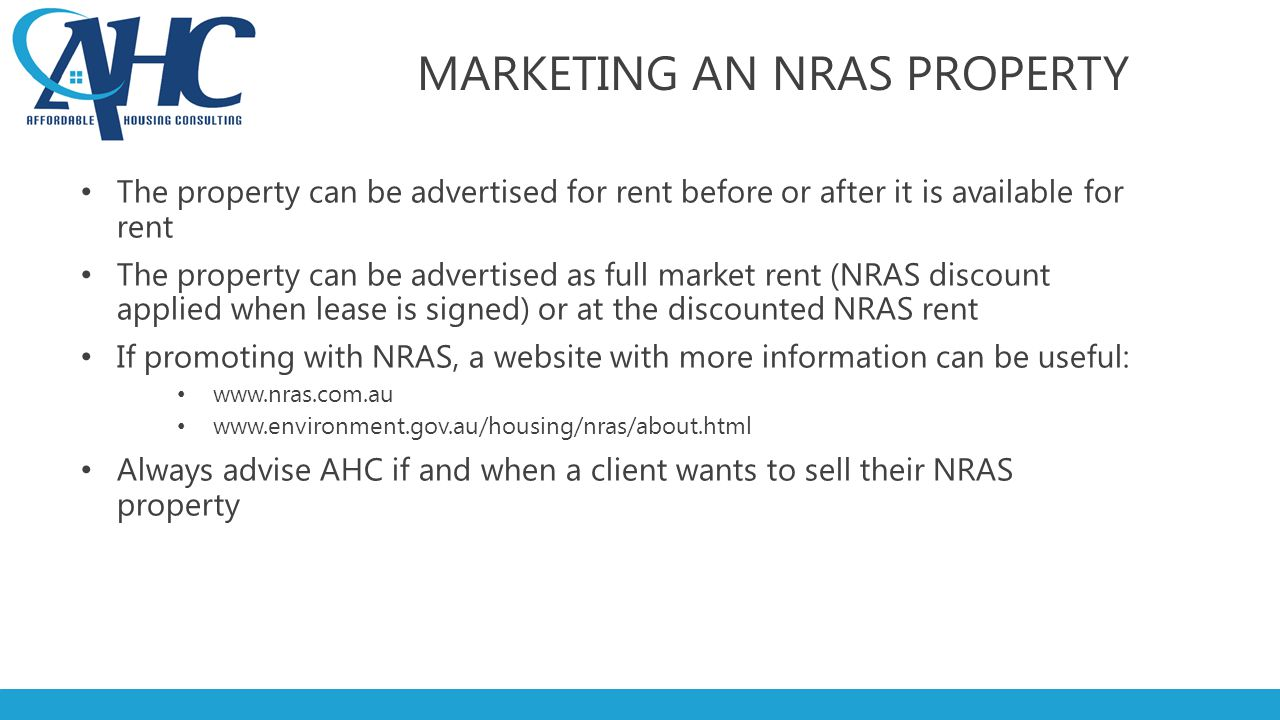MARKETING AN NRAS PROPERTY The property can be advertised for rent before or after it is available for rent The property can be advertised as full market rent (NRAS discount applied when lease is signed) or at the discounted NRAS rent If promoting with NRAS, a website with more information can be useful: www.nras.com.au www.environment.gov.au/housing/nras/about.html Always advise AHC if and when a client wants to sell their NRAS property