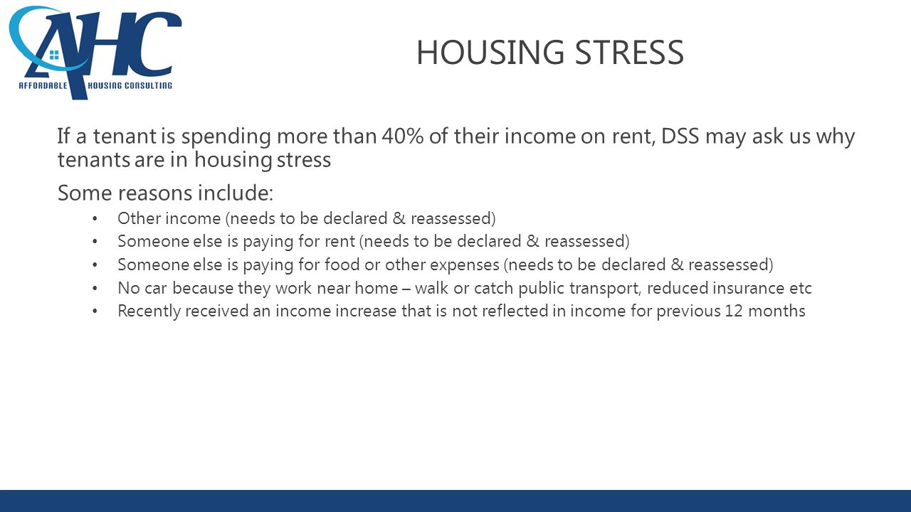 HOUSING STRESS If a tenant is spending more than 40% of their income on rent, DSS may ask us why tenants are in housing stress Some reasons include: Other income (needs to be declared & reassessed) Someone else is paying for rent (needs to be declared & reassessed) Someone else is paying for food or other expenses (needs to be declared & reassessed) No car because they work near home – walk or catch public transport, reduced insurance etc Recently received an income increase that is not reflected in income for previous 12 months