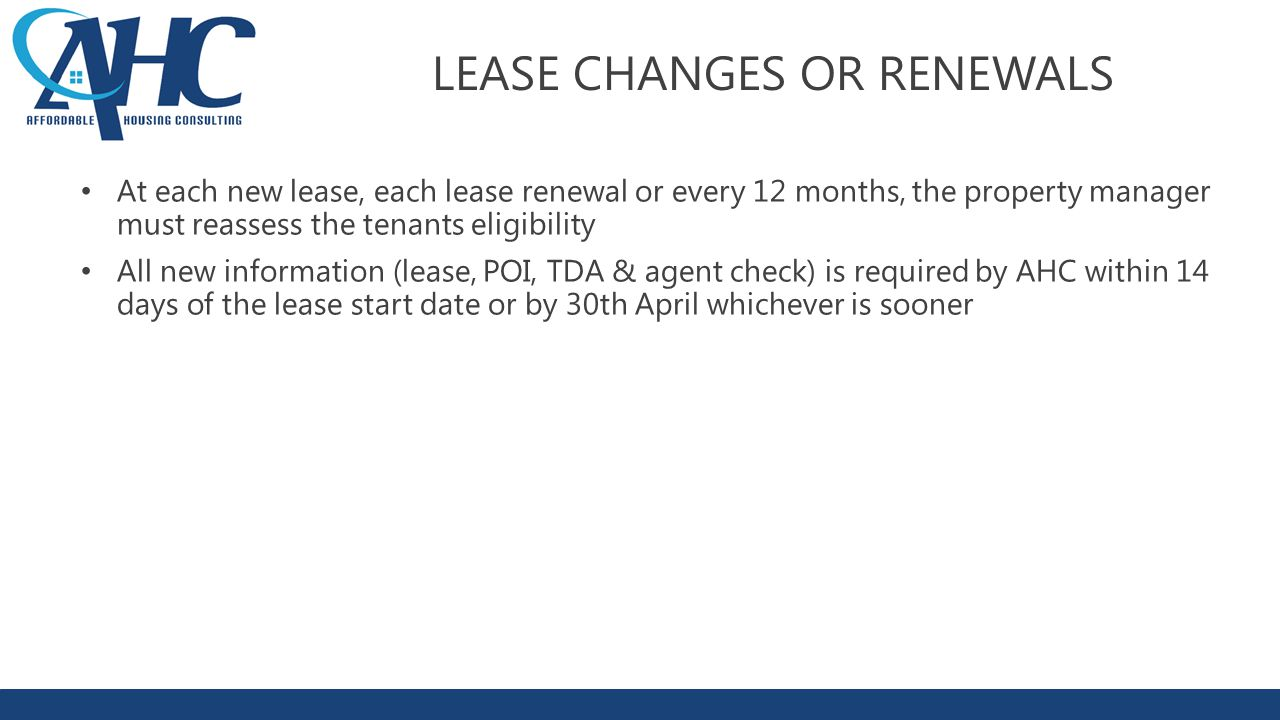 LEASE CHANGES OR RENEWALS At each new lease, each lease renewal or every 12 months, the property manager must reassess the tenants eligibility All new information (lease, POI, TDA & agent check) is required by AHC within 14 days of the lease start date or by 30th April whichever is sooner