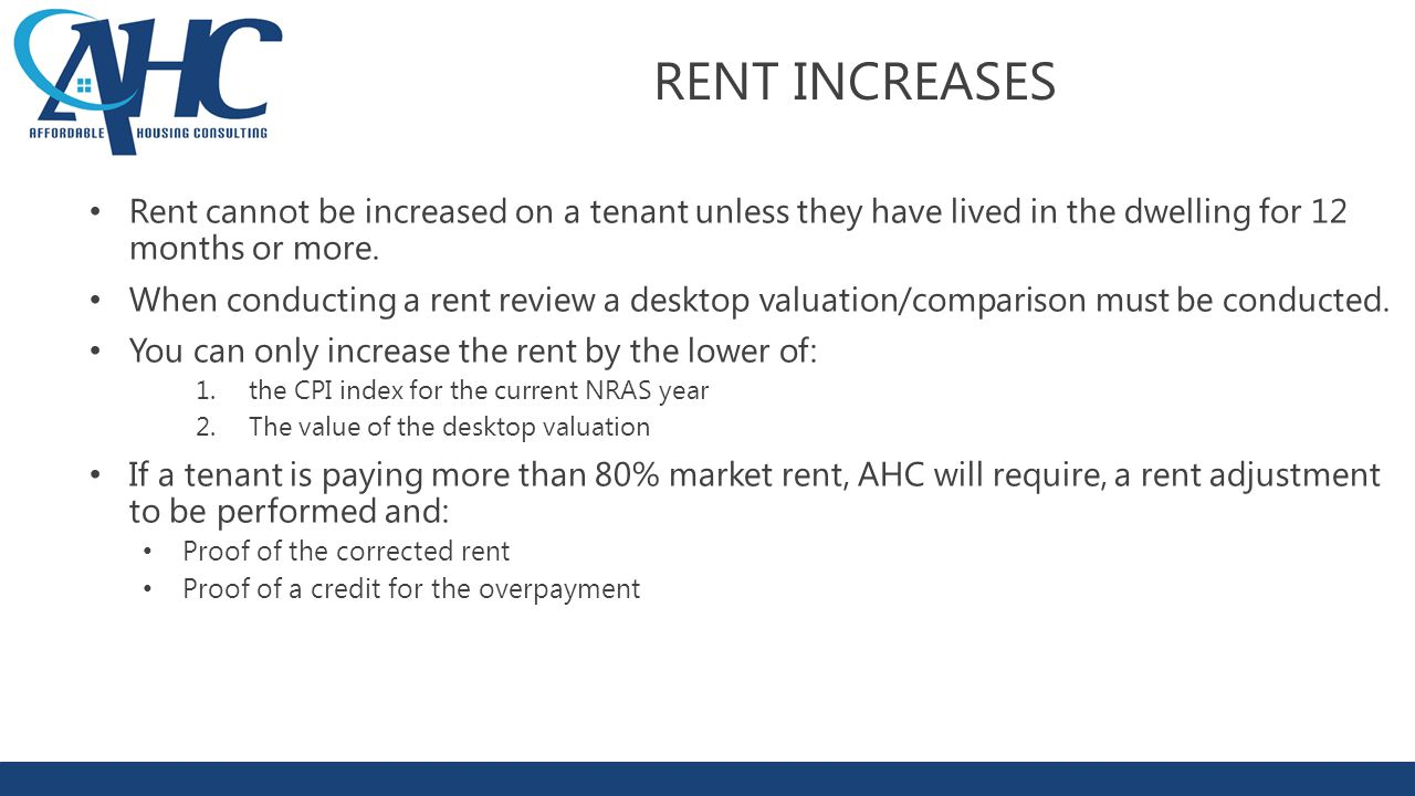 RENT INCREASES Rent cannot be increased on a tenant unless they have lived in the dwelling for 12 months or more.