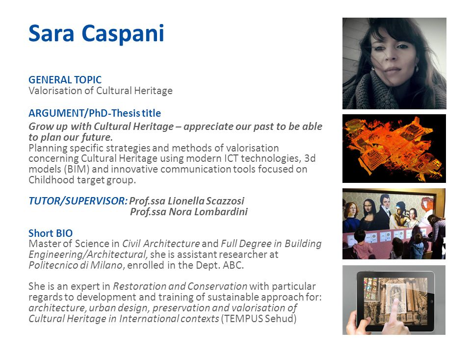 Sara Caspani GENERAL TOPIC Valorisation of Cultural Heritage ARGUMENT/PhD-Thesis title Grow up with Cultural Heritage – appreciate our past to be able to plan our future.