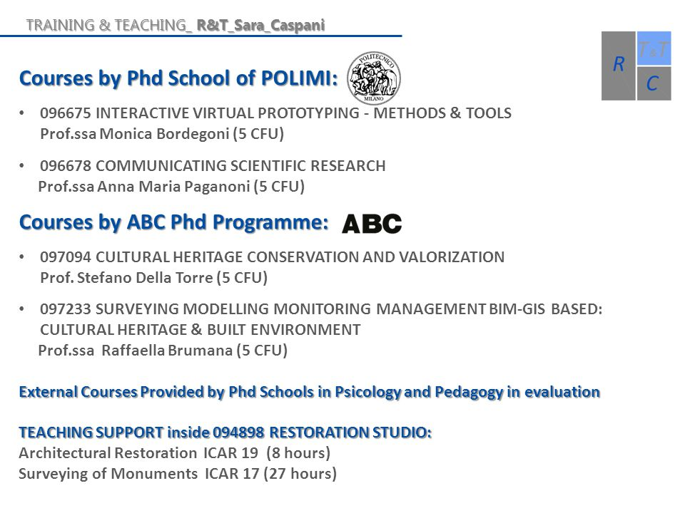 Courses by Phd School of POLIMI: 096675 INTERACTIVE VIRTUAL PROTOTYPING - METHODS & TOOLS Prof.ssa Monica Bordegoni (5 CFU) 096678 COMMUNICATING SCIENTIFIC RESEARCH Prof.ssa Anna Maria Paganoni (5 CFU) Courses by ABC Phd Programme: 097094 CULTURAL HERITAGE CONSERVATION AND VALORIZATION Prof.