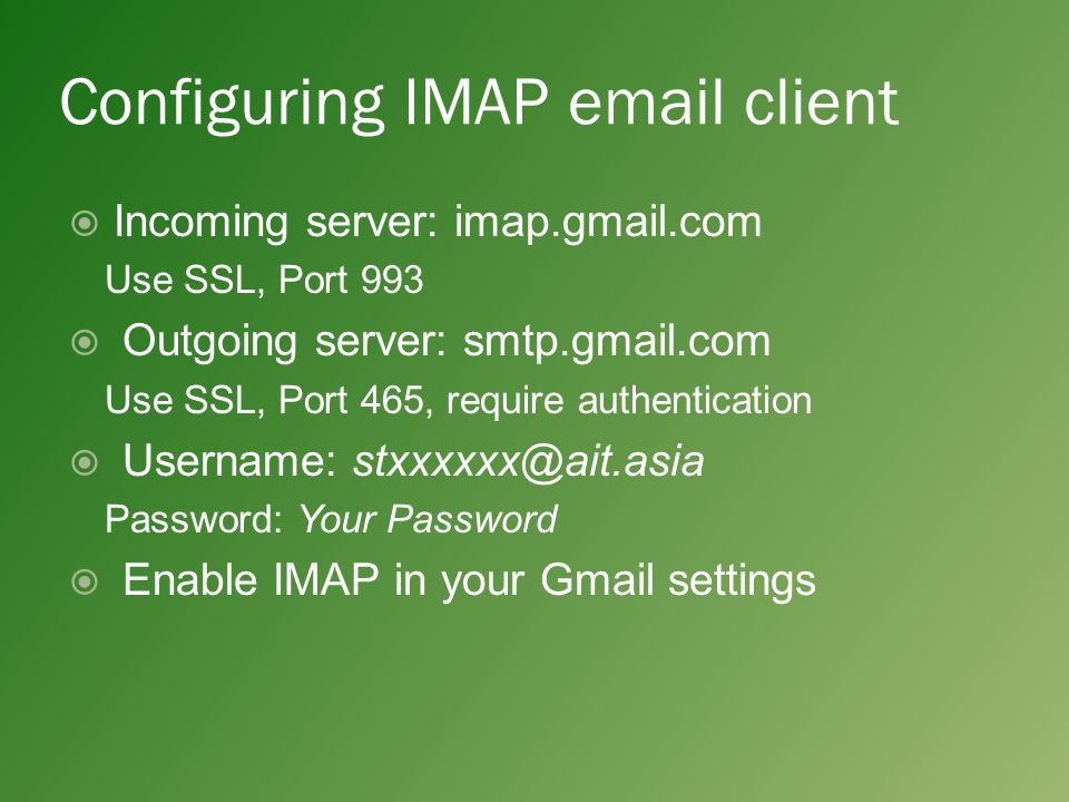 Configuring IMAP email client  Incoming server: imap.gmail.com Use SSL, Port 993  Outgoing server: smtp.gmail.com Use SSL, Port 465, require authentication  Username: stxxxxxx@ait.asia Password: Your Password  Enable IMAP in your Gmail settings